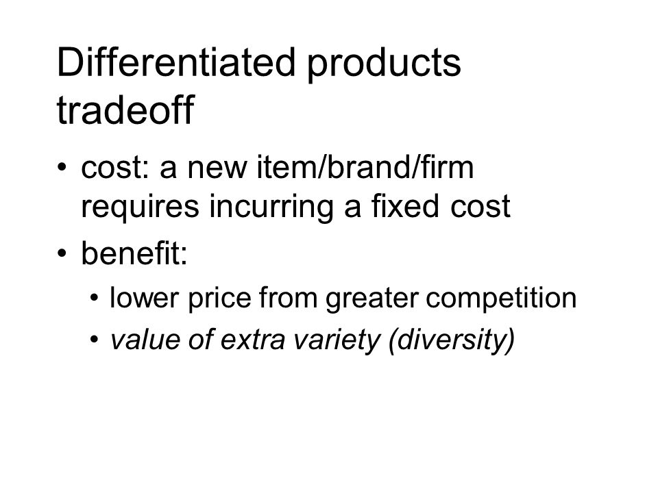Differentiated products tradeoff cost: a new item/brand/firm requires incurring a fixed cost benefit: lower price from greater competition value of ex