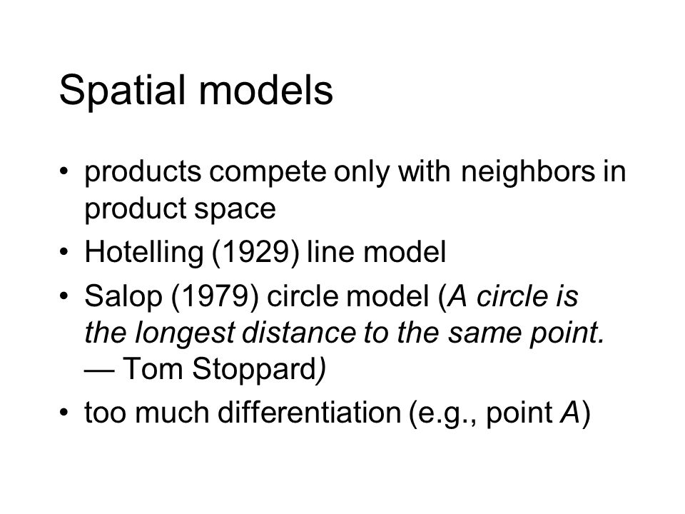 Spatial models products compete only with neighbors in product space Hotelling (1929) line model Salop (1979) circle model (A circle is the longest distance to the same point.
