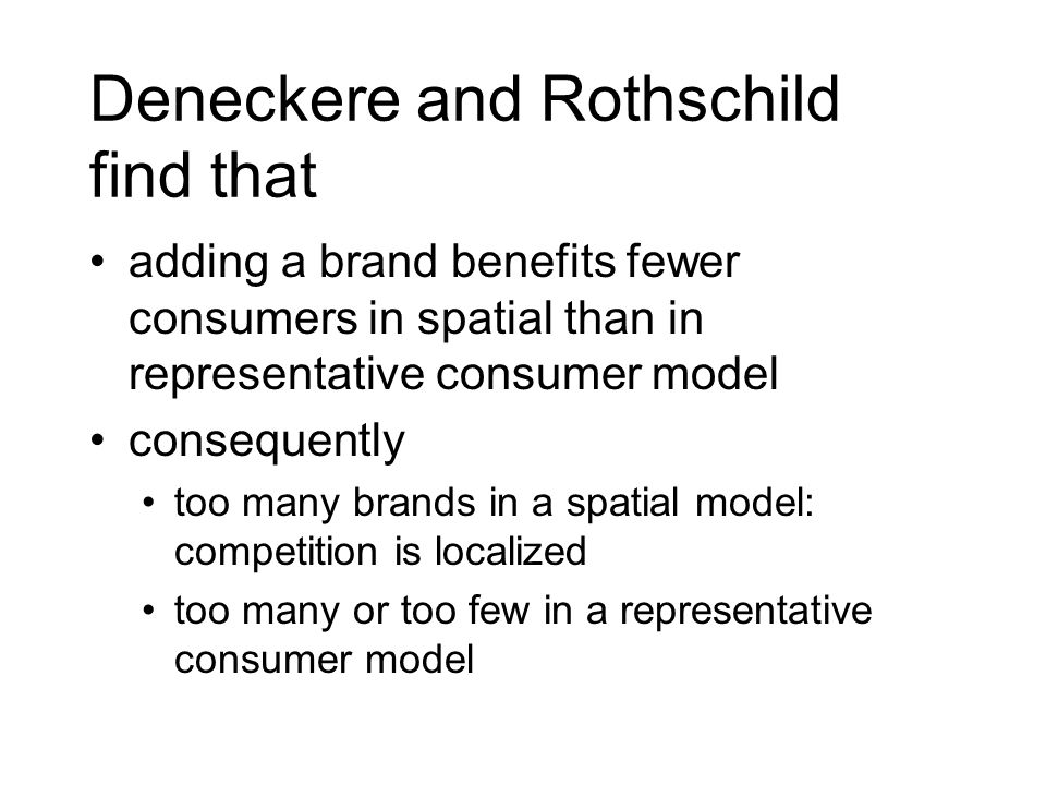 Deneckere and Rothschild find that adding a brand benefits fewer consumers in spatial than in representative consumer model consequently too many brands in a spatial model: competition is localized too many or too few in a representative consumer model