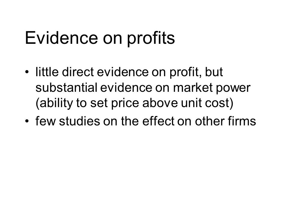 Evidence on profits little direct evidence on profit, but substantial evidence on market power (ability to set price above unit cost) few studies on the effect on other firms