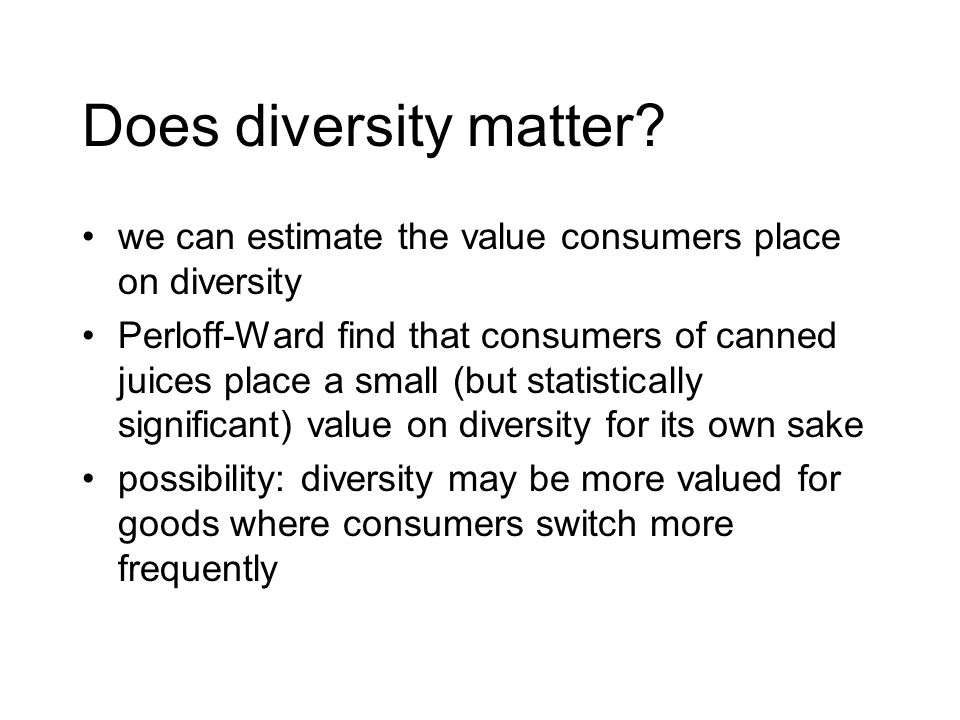 Does diversity matter? we can estimate the value consumers place on diversity Perloff-Ward find that consumers of canned juices place a small (but sta