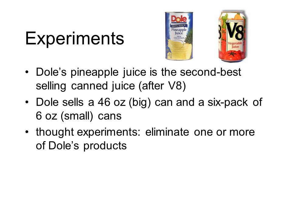 Experiments Doles pineapple juice is the second-best selling canned juice (after V8) Dole sells a 46 oz (big) can and a six-pack of 6 oz (small) cans thought experiments: eliminate one or more of Doles products