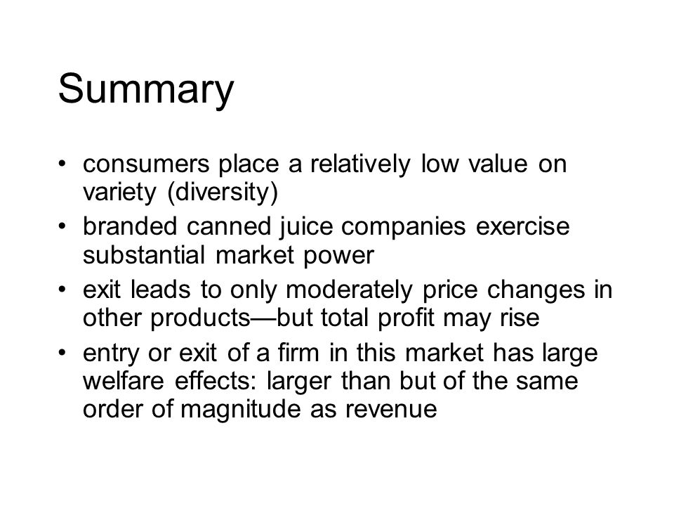 Summary consumers place a relatively low value on variety (diversity) branded canned juice companies exercise substantial market power exit leads to only moderately price changes in other productsbut total profit may rise entry or exit of a firm in this market has large welfare effects: larger than but of the same order of magnitude as revenue