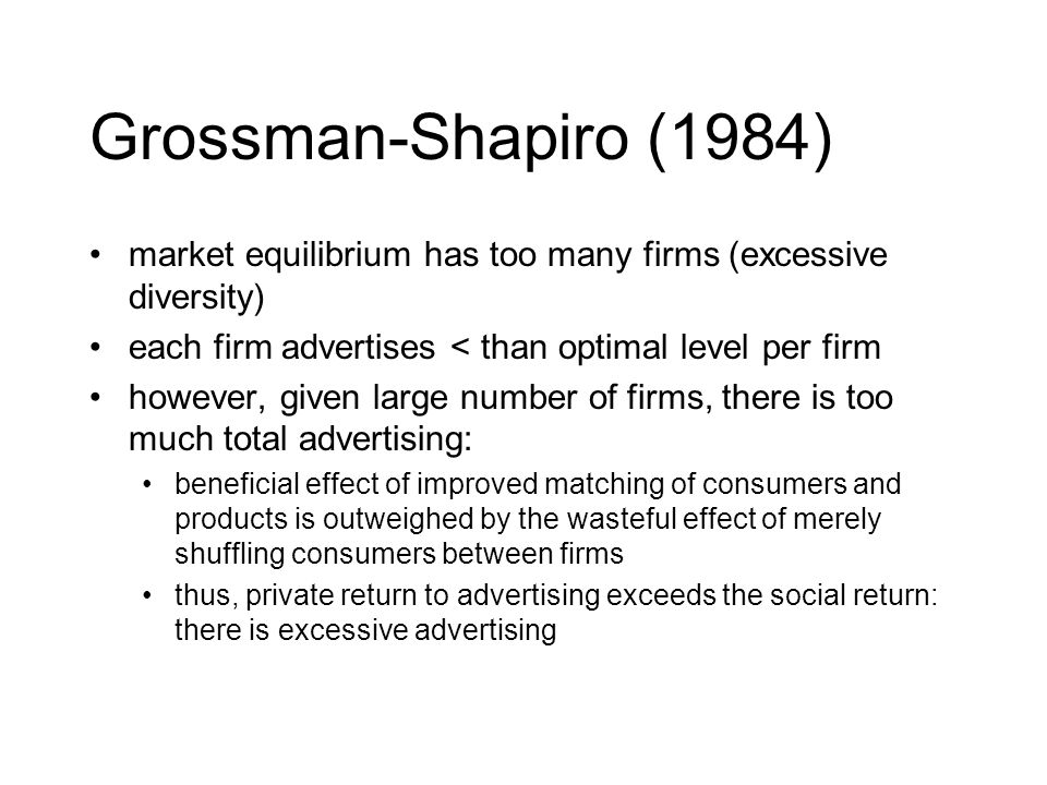 Grossman-Shapiro (1984) market equilibrium has too many firms (excessive diversity) each firm advertises < than optimal level per firm however, given
