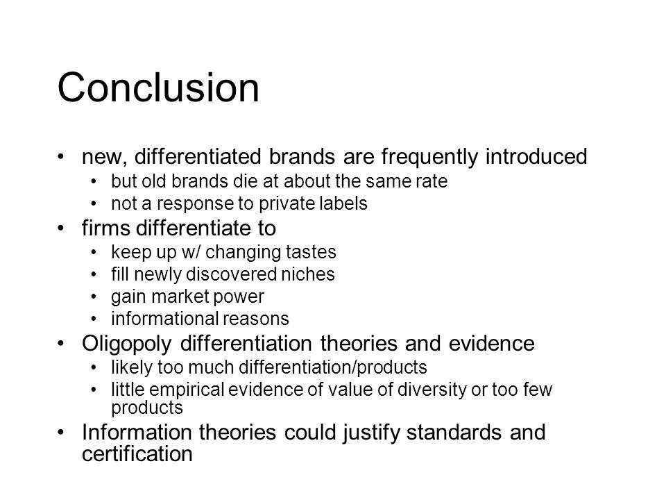 Conclusion new, differentiated brands are frequently introduced but old brands die at about the same rate not a response to private labels firms differentiate to keep up w/ changing tastes fill newly discovered niches gain market power informational reasons Oligopoly differentiation theories and evidence likely too much differentiation/products little empirical evidence of value of diversity or too few products Information theories could justify standards and certification
