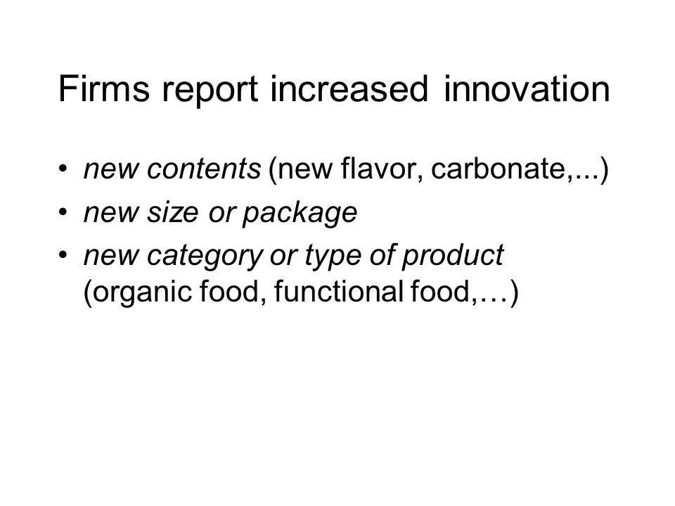 Firms report increased innovation new contents (new flavor, carbonate,...) new size or package new category or type of product (organic food, function