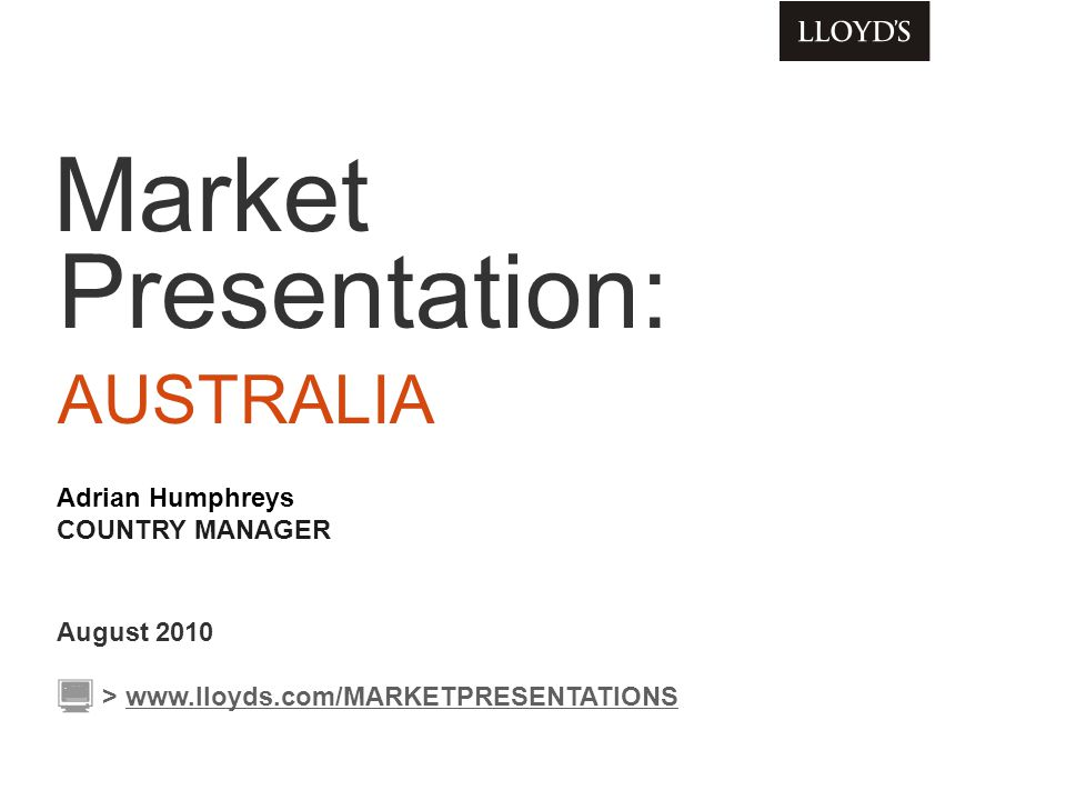 Market Presentation: AUSTRALIA August 2010 Adrian Humphreys COUNTRY MANAGER > www.lloyds.com/MARKETPRESENTATIONSwww.lloyds.com/MARKETPRESENTATIONS
