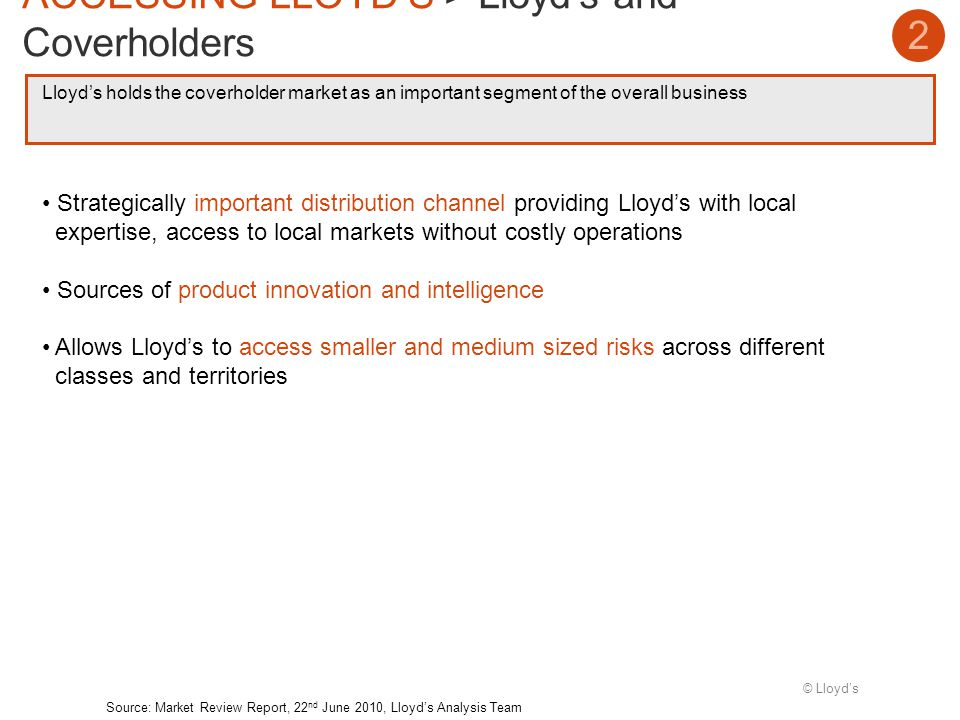 © Lloyds Lloyds holds the coverholder market as an important segment of the overall business 2 ACCESSING LLOYDS > Lloyds and Coverholders Source: Market Review Report, 22 nd June 2010, Lloyds Analysis Team Strategically important distribution channel providing Lloyds with local expertise, access to local markets without costly operations Sources of product innovation and intelligence Allows Lloyds to access smaller and medium sized risks across different classes and territories