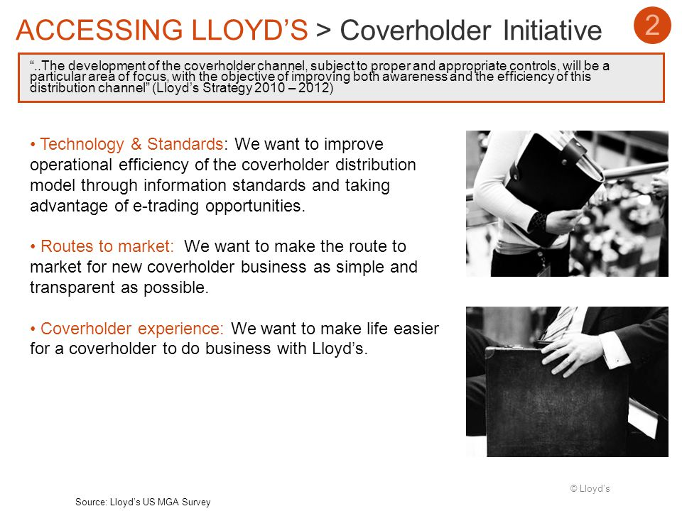 © Lloyds..The development of the coverholder channel, subject to proper and appropriate controls, will be a particular area of focus, with the objective of improving both awareness and the efficiency of this distribution channel (Lloyds Strategy 2010 – 2012) 2 ACCESSING LLOYDS > Coverholder Initiative Source: Lloyds US MGA Survey Technology & Standards: We want to improve operational efficiency of the coverholder distribution model through information standards and taking advantage of e-trading opportunities.