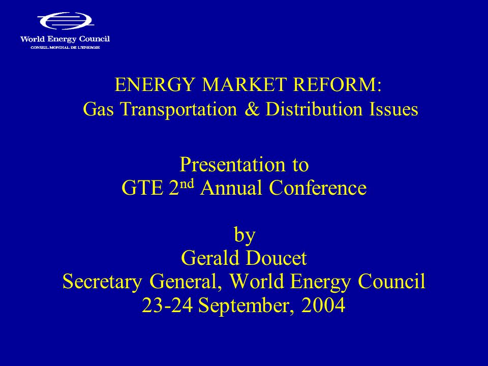 ENERGY MARKET REFORM: Gas Transportation & Distribution Issues Presentation to GTE 2 nd Annual Conference by Gerald Doucet Secretary General, World En
