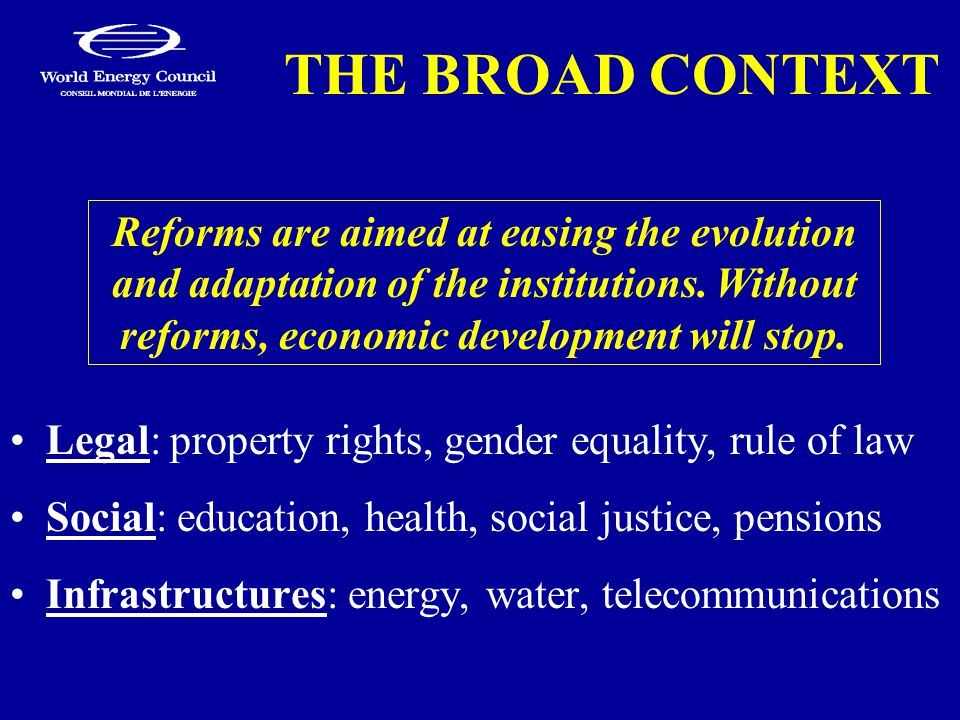 THE BROAD CONTEXT Legal: property rights, gender equality, rule of law Social: education, health, social justice, pensions Infrastructures: energy, water, telecommunications Reforms are aimed at easing the evolution and adaptation of the institutions.