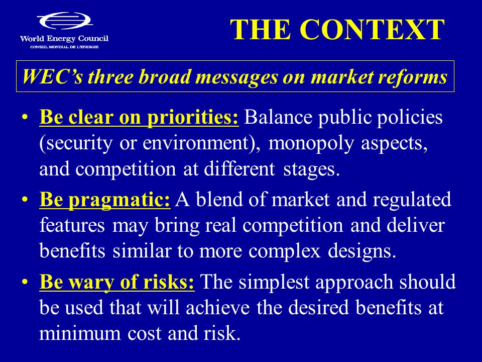 THE CONTEXT Be clear on priorities: Balance public policies (security or environment), monopoly aspects, and competition at different stages. Be pragm