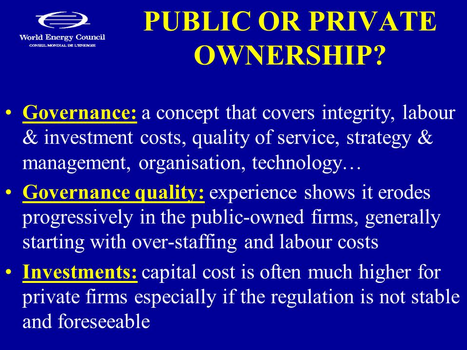 PUBLIC OR PRIVATE OWNERSHIP? Governance: a concept that covers integrity, labour & investment costs, quality of service, strategy & management, organi
