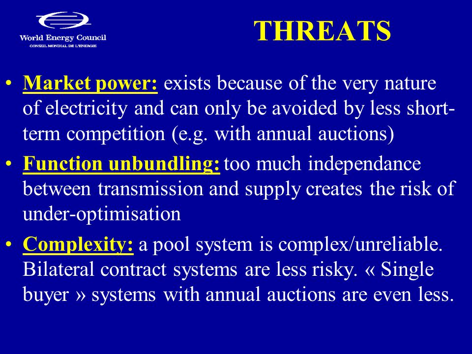 THREATS Market power: exists because of the very nature of electricity and can only be avoided by less short- term competition (e.g. with annual aucti
