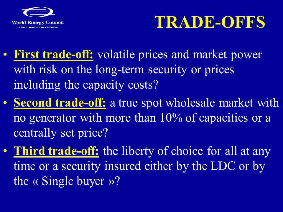 TRADE-OFFS First trade-off: volatile prices and market power with risk on the long-term security or prices including the capacity costs.