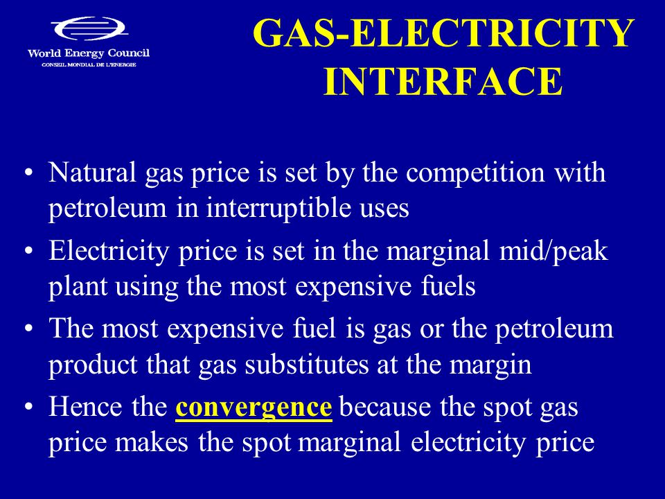GAS-ELECTRICITY INTERFACE Natural gas price is set by the competition with petroleum in interruptible uses Electricity price is set in the marginal mid/peak plant using the most expensive fuels The most expensive fuel is gas or the petroleum product that gas substitutes at the margin Hence the convergence because the spot gas price makes the spot marginal electricity price