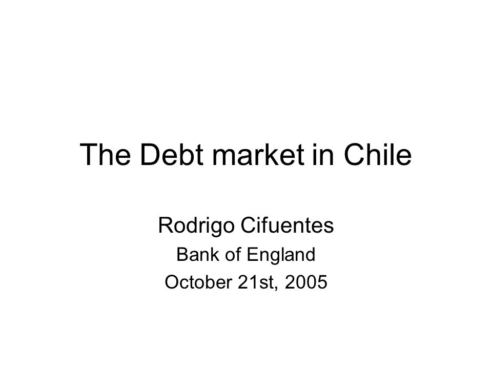 The Debt market in Chile Rodrigo Cifuentes Bank of England October 21st, 2005