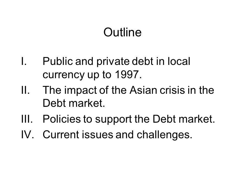 Outline I.Public and private debt in local currency up to 1997. II.The impact of the Asian crisis in the Debt market. III.Policies to support the Debt
