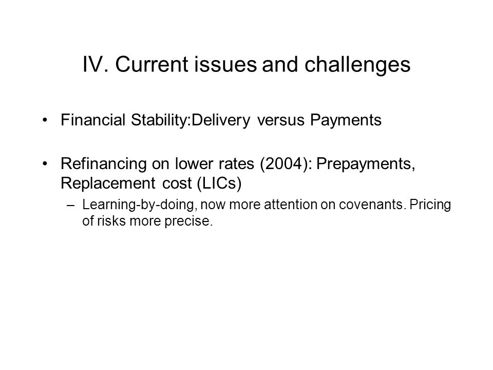 IV. Current issues and challenges Financial Stability:Delivery versus Payments Refinancing on lower rates (2004): Prepayments, Replacement cost (LICs)