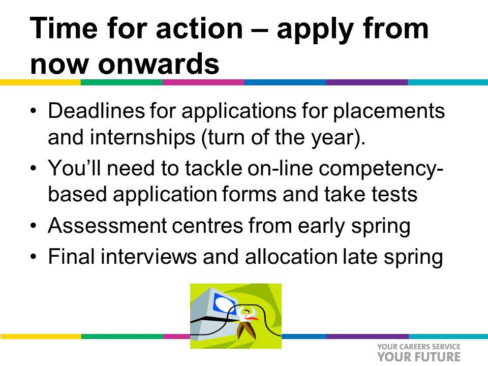 Time for action – apply from now onwards Deadlines for applications for placements and internships (turn of the year).