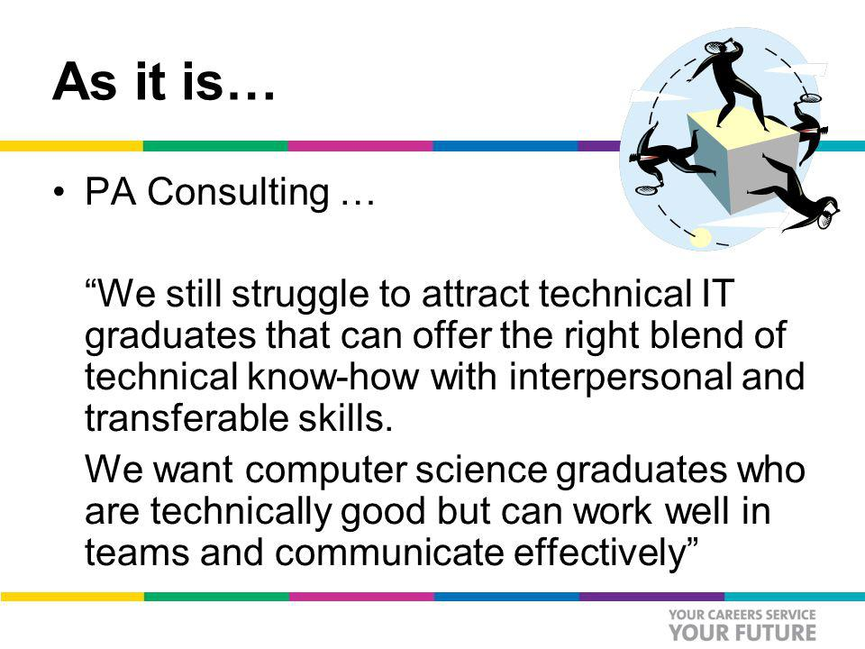 As it is… PA Consulting … We still struggle to attract technical IT graduates that can offer the right blend of technical know-how with interpersonal and transferable skills.
