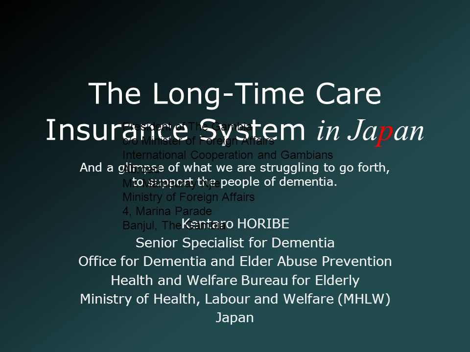 The Long-Time Care Insurance System in Japan Kentaro HORIBE Senior Specialist for Dementia Office for Dementia and Elder Abuse Prevention Health and W