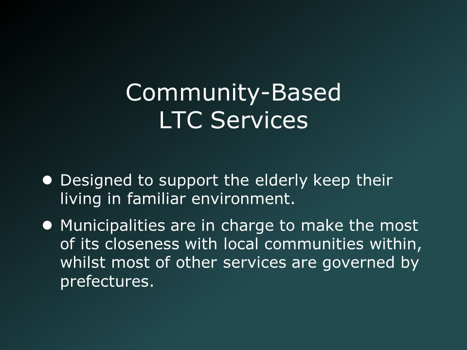 Community-Based LTC Services Designed to support the elderly keep their living in familiar environment. Municipalities are in charge to make the most