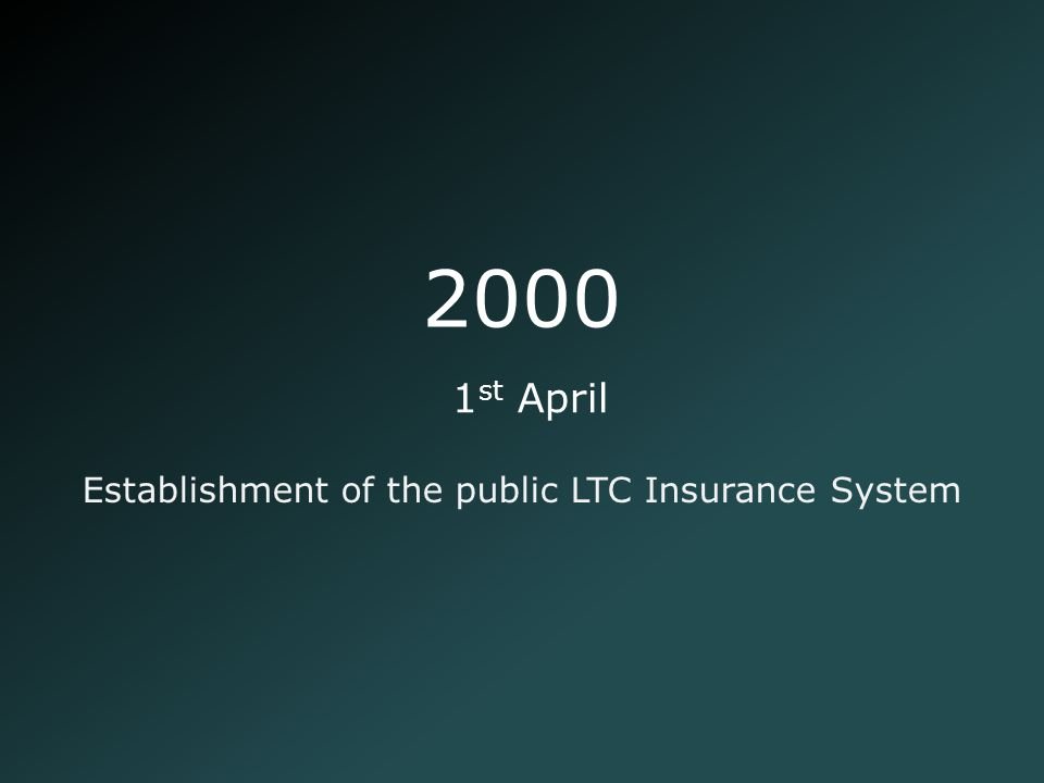 2000 Establishment of the public LTC Insurance System 1 st April