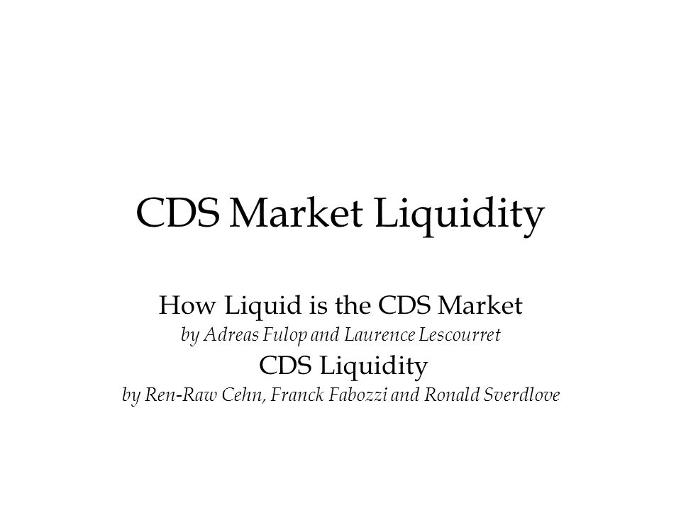 CDS Market Liquidity How Liquid is the CDS Market by Adreas Fulop and Laurence Lescourret CDS Liquidity by Ren-Raw Cehn, Franck Fabozzi and Ronald Sverdlove