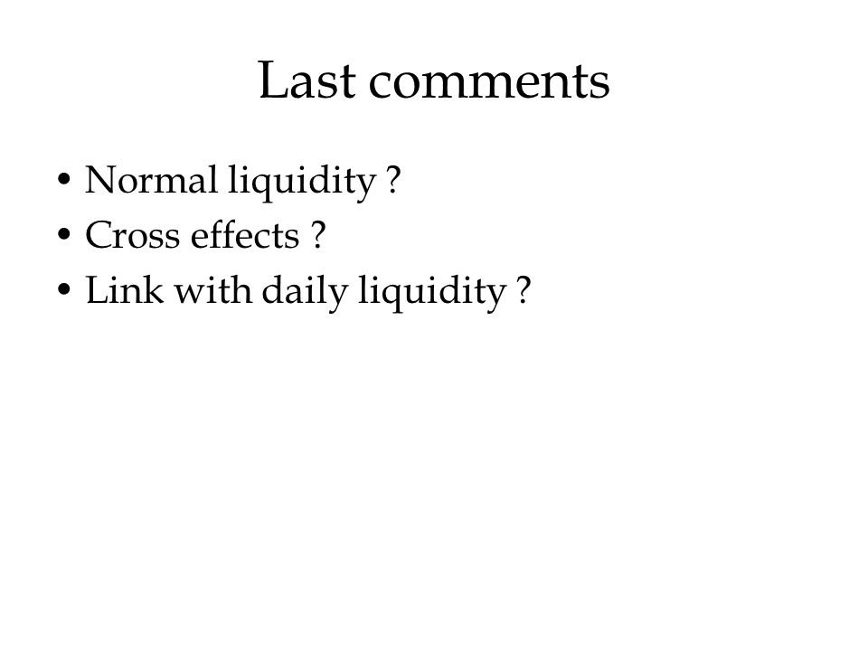 Last comments Normal liquidity Cross effects Link with daily liquidity