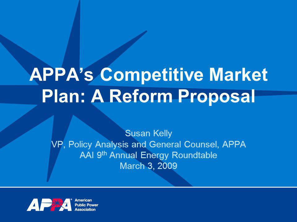 APPAs Competitive Market Plan: A Reform Proposal Susan Kelly VP, Policy Analysis and General Counsel, APPA AAI 9 th Annual Energy Roundtable March 3, 2009