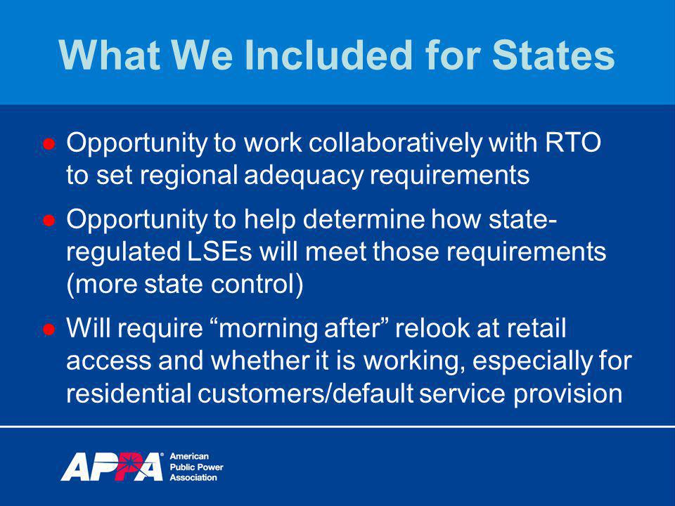 What We Included for States Opportunity to work collaboratively with RTO to set regional adequacy requirements Opportunity to help determine how state- regulated LSEs will meet those requirements (more state control) Will require morning after relook at retail access and whether it is working, especially for residential customers/default service provision