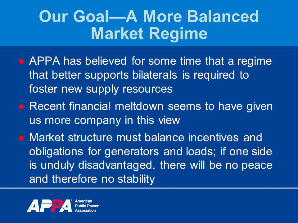 Our GoalA More Balanced Market Regime APPA has believed for some time that a regime that better supports bilaterals is required to foster new supply resources Recent financial meltdown seems to have given us more company in this view Market structure must balance incentives and obligations for generators and loads; if one side is unduly disadvantaged, there will be no peace and therefore no stability