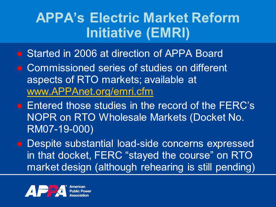 APPAs Electric Market Reform Initiative (EMRI) Started in 2006 at direction of APPA Board Commissioned series of studies on different aspects of RTO markets; available at www.APPAnet.org/emri.cfm www.APPAnet.org/emri.cfm Entered those studies in the record of the FERCs NOPR on RTO Wholesale Markets (Docket No.