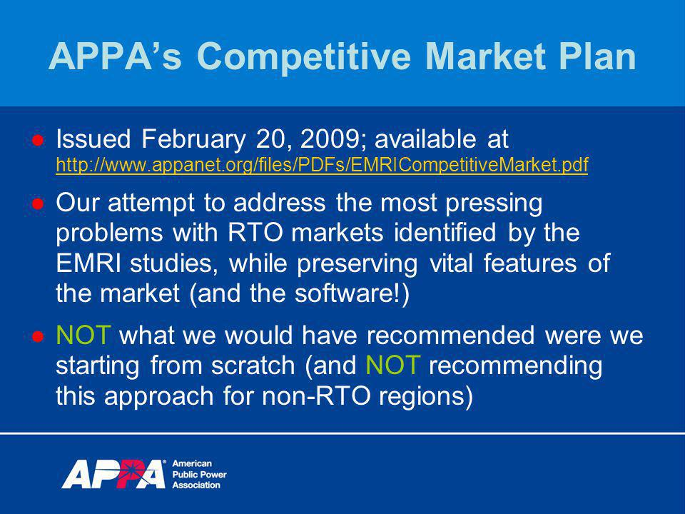 APPAs Competitive Market Plan Issued February 20, 2009; available at http://www.appanet.org/files/PDFs/EMRICompetitiveMarket.pdf http://www.appanet.org/files/PDFs/EMRICompetitiveMarket.pdf Our attempt to address the most pressing problems with RTO markets identified by the EMRI studies, while preserving vital features of the market (and the software!) NOT what we would have recommended were we starting from scratch (and NOT recommending this approach for non-RTO regions)