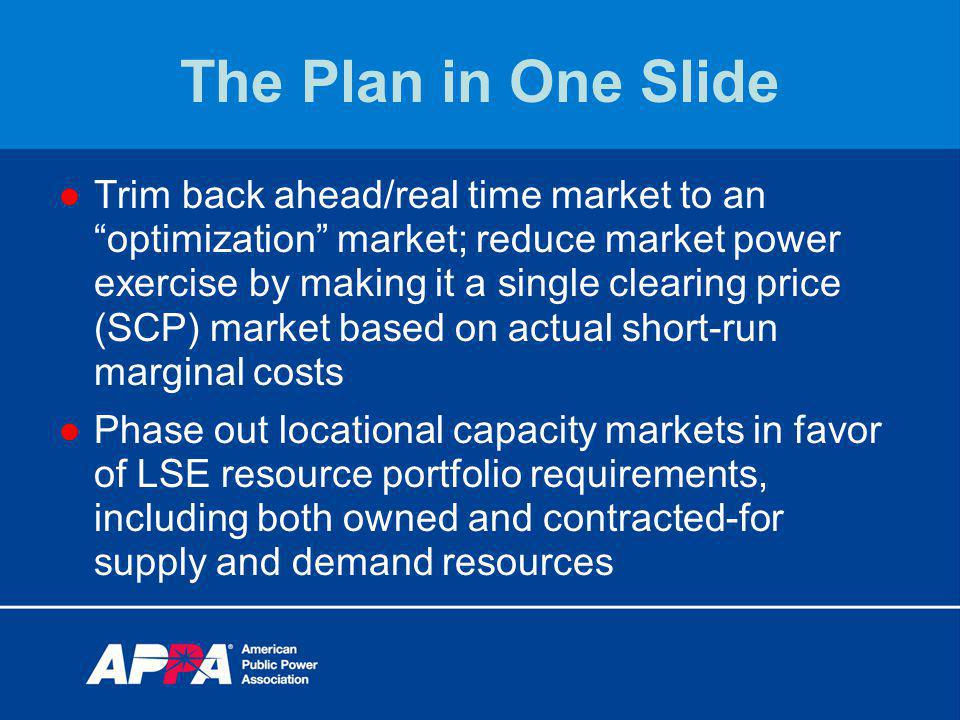 The Plan in One Slide Trim back ahead/real time market to an optimization market; reduce market power exercise by making it a single clearing price (SCP) market based on actual short-run marginal costs Phase out locational capacity markets in favor of LSE resource portfolio requirements, including both owned and contracted-for supply and demand resources