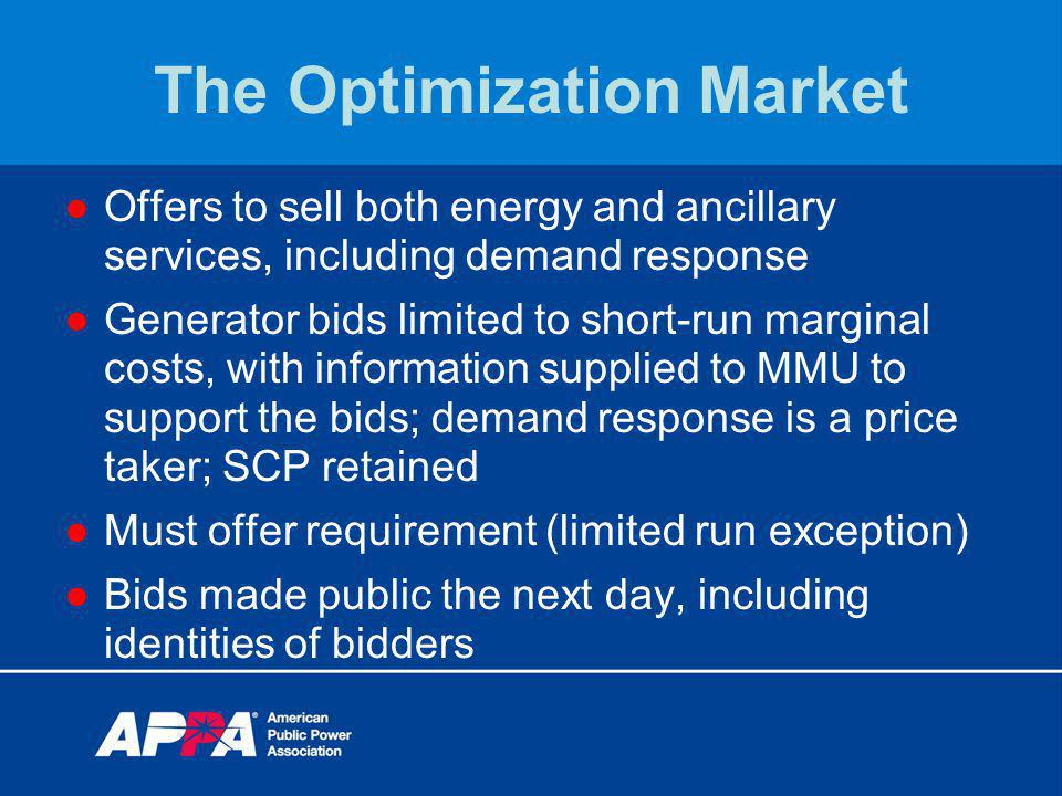 The Optimization Market Offers to sell both energy and ancillary services, including demand response Generator bids limited to short-run marginal costs, with information supplied to MMU to support the bids; demand response is a price taker; SCP retained Must offer requirement (limited run exception) Bids made public the next day, including identities of bidders