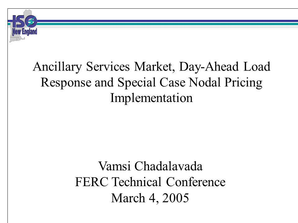 Ancillary Services Market, Day-Ahead Load Response and Special Case Nodal Pricing Implementation Vamsi Chadalavada FERC Technical Conference March 4, 2005