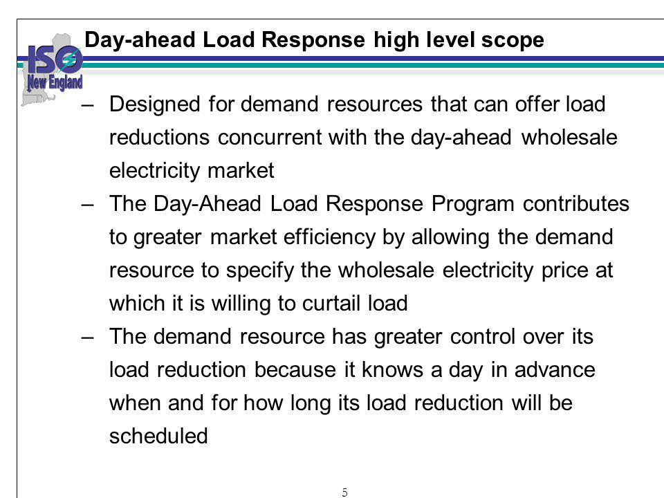 5 Day-ahead Load Response high level scope –Designed for demand resources that can offer load reductions concurrent with the day-ahead wholesale electricity market –The Day-Ahead Load Response Program contributes to greater market efficiency by allowing the demand resource to specify the wholesale electricity price at which it is willing to curtail load –The demand resource has greater control over its load reduction because it knows a day in advance when and for how long its load reduction will be scheduled