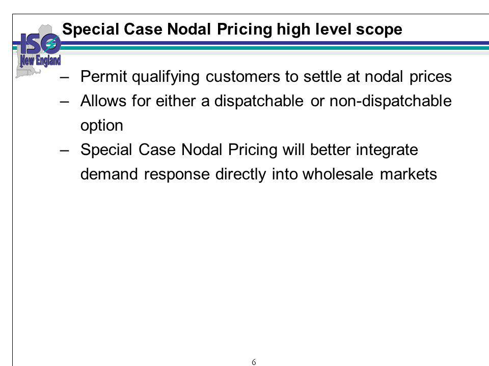 6 Special Case Nodal Pricing high level scope –Permit qualifying customers to settle at nodal prices –Allows for either a dispatchable or non-dispatchable option –Special Case Nodal Pricing will better integrate demand response directly into wholesale markets