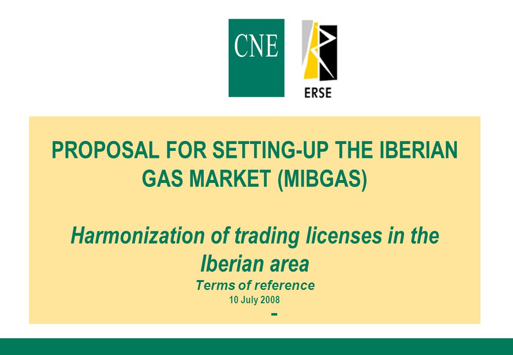 PROPOSAL FOR SETTING-UP THE IBERIAN GAS MARKET (MIBGAS) Harmonization of trading licenses in the Iberian area Terms of reference 10 July 2008