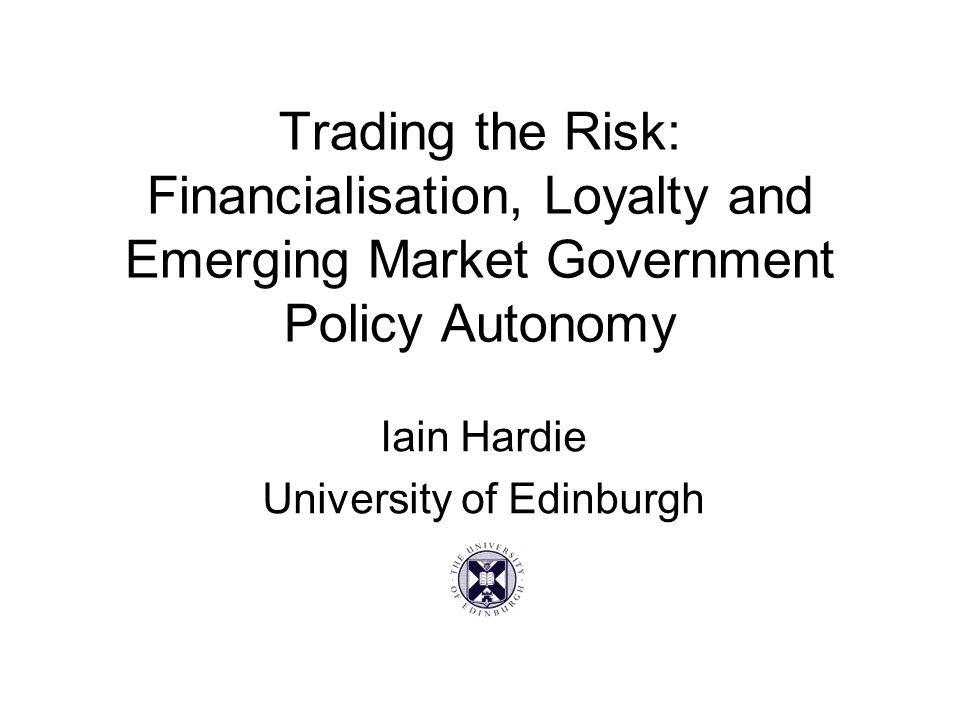 Trading the Risk: Financialisation, Loyalty and Emerging Market Government Policy Autonomy Iain Hardie University of Edinburgh