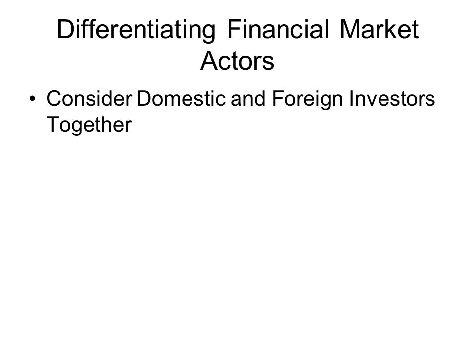 Differentiating Financial Market Actors Consider Domestic and Foreign Investors Together