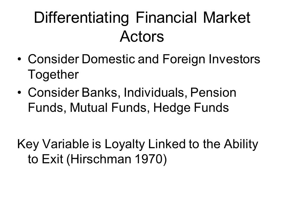 Differentiating Financial Market Actors Consider Domestic and Foreign Investors Together Consider Banks, Individuals, Pension Funds, Mutual Funds, Hedge Funds Key Variable is Loyalty Linked to the Ability to Exit (Hirschman 1970)