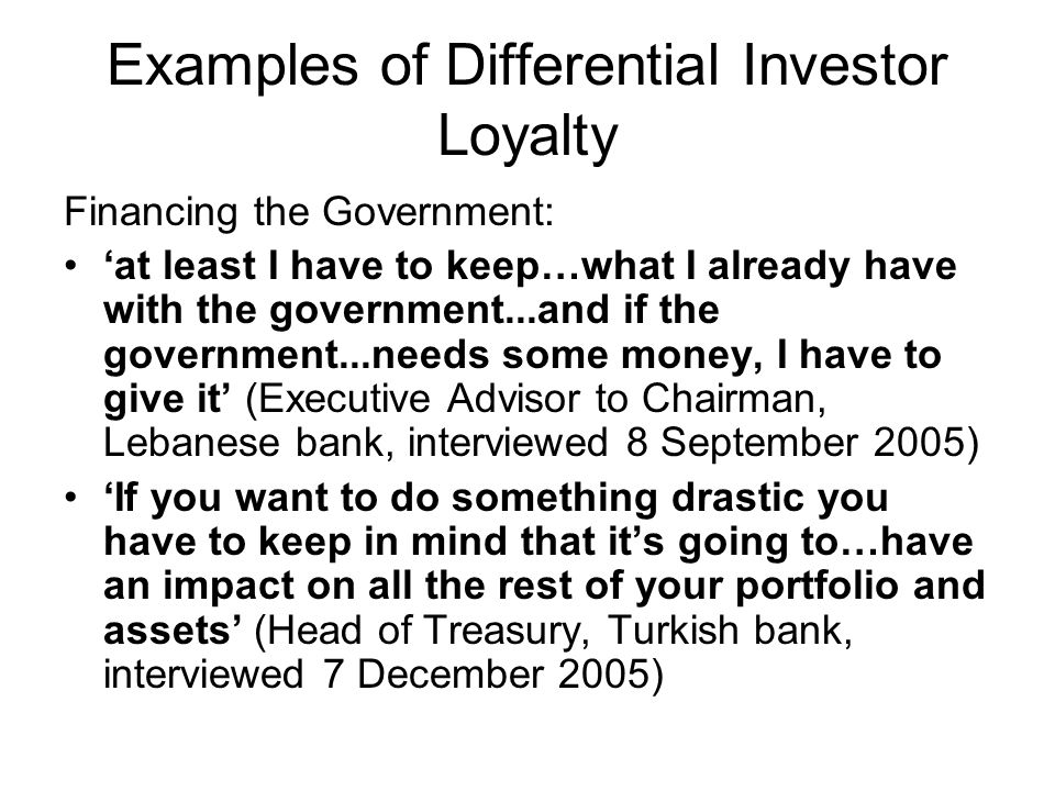 Examples of Differential Investor Loyalty Financing the Government: at least I have to keep…what I already have with the government...and if the government...needs some money, I have to give it (Executive Advisor to Chairman, Lebanese bank, interviewed 8 September 2005) If you want to do something drastic you have to keep in mind that its going to…have an impact on all the rest of your portfolio and assets (Head of Treasury, Turkish bank, interviewed 7 December 2005)