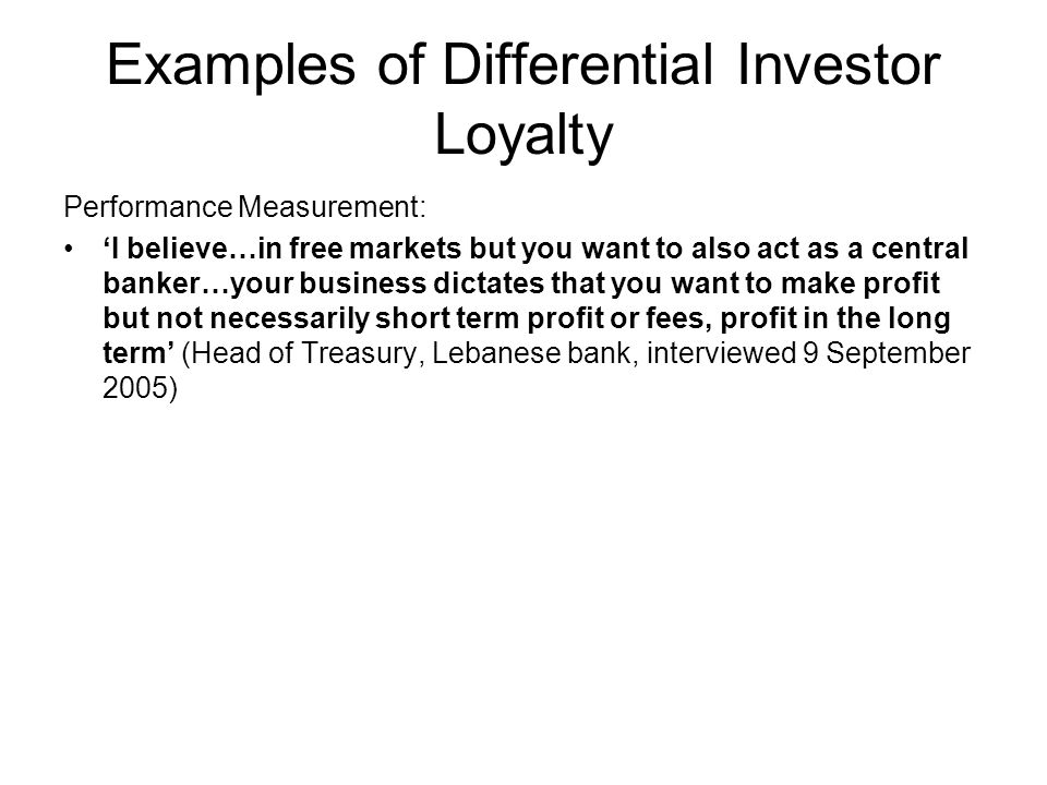 Examples of Differential Investor Loyalty Performance Measurement: I believe…in free markets but you want to also act as a central banker…your business dictates that you want to make profit but not necessarily short term profit or fees, profit in the long term (Head of Treasury, Lebanese bank, interviewed 9 September 2005)