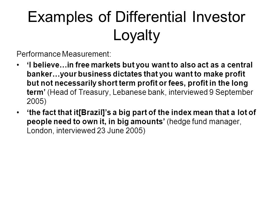 Examples of Differential Investor Loyalty Performance Measurement: I believe…in free markets but you want to also act as a central banker…your business dictates that you want to make profit but not necessarily short term profit or fees, profit in the long term (Head of Treasury, Lebanese bank, interviewed 9 September 2005) the fact that it[Brazil]s a big part of the index mean that a lot of people need to own it, in big amounts (hedge fund manager, London, interviewed 23 June 2005)