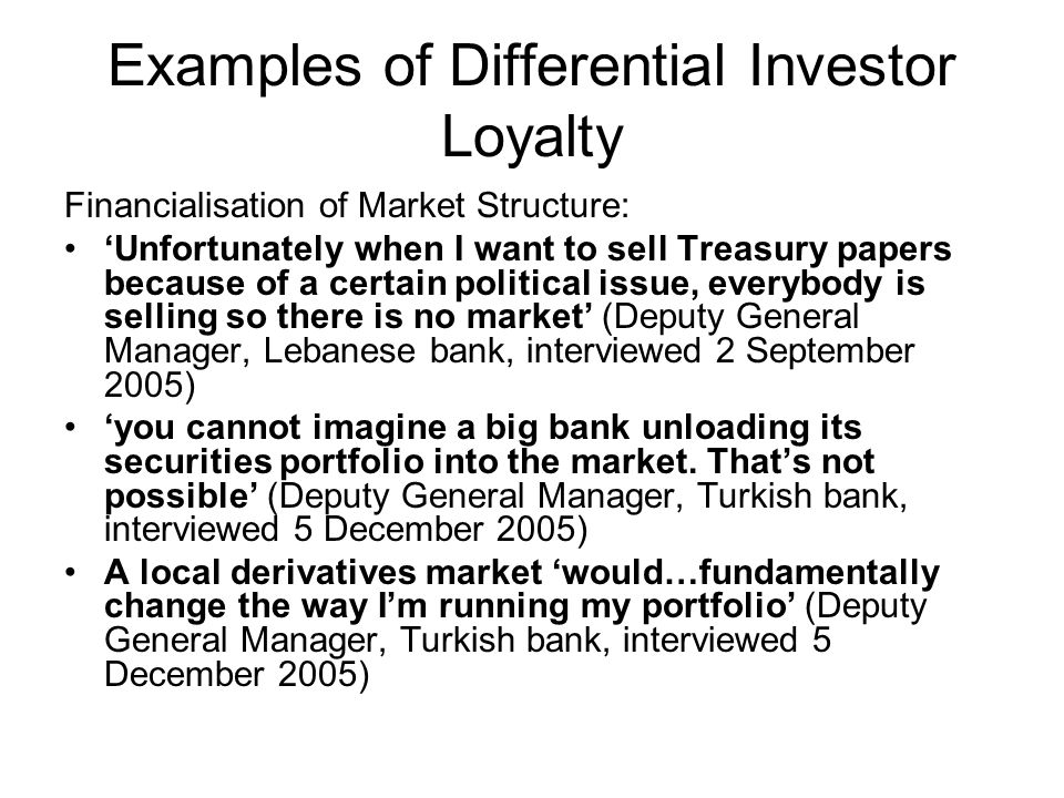 Examples of Differential Investor Loyalty Financialisation of Market Structure: Unfortunately when I want to sell Treasury papers because of a certain political issue, everybody is selling so there is no market (Deputy General Manager, Lebanese bank, interviewed 2 September 2005) you cannot imagine a big bank unloading its securities portfolio into the market.