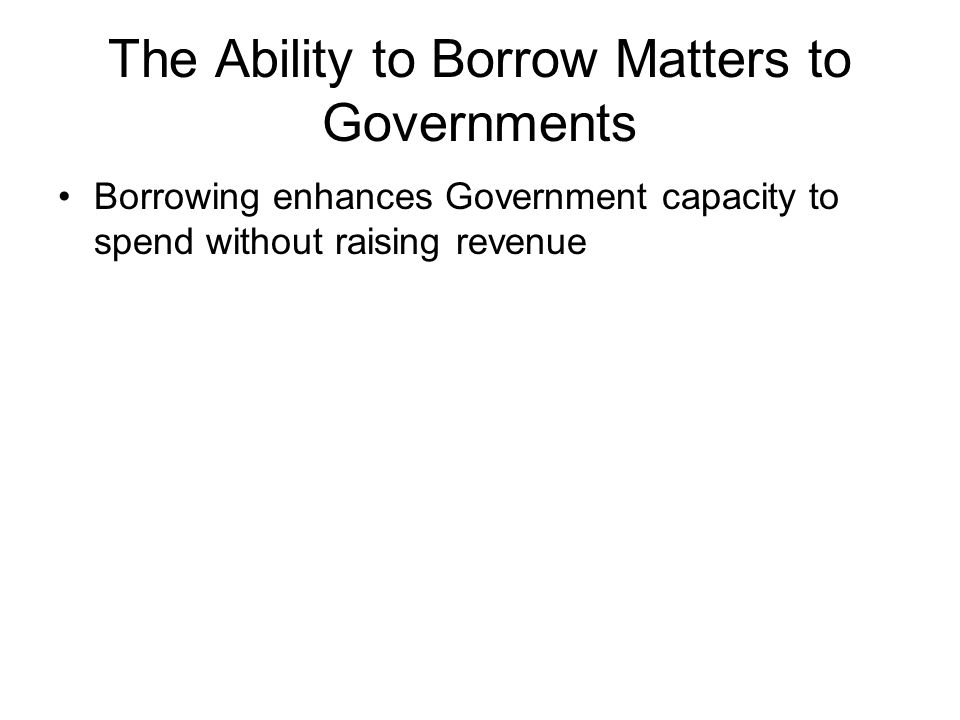 The Ability to Borrow Matters to Governments Borrowing enhances Government capacity to spend without raising revenue