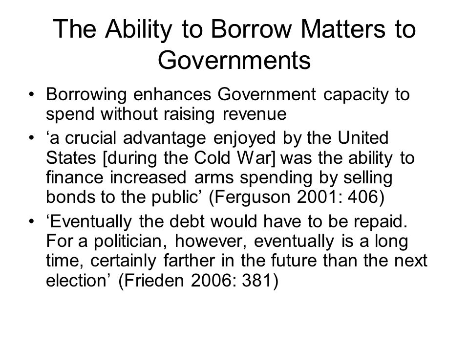 The Ability to Borrow Matters to Governments Borrowing enhances Government capacity to spend without raising revenue a crucial advantage enjoyed by the United States [during the Cold War] was the ability to finance increased arms spending by selling bonds to the public (Ferguson 2001: 406) Eventually the debt would have to be repaid.
